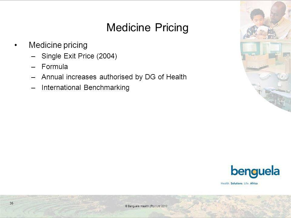 Medicine Pricing Medicine pricing –Single Exit Price (2004) –Formula –Annual increases authorised by DG of Health –International Benchmarking 35 © Benguela Health (Pty) Ltd 2010