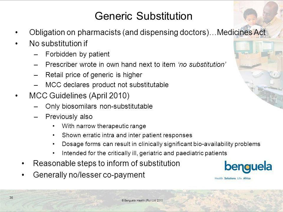Generic Substitution Obligation on pharmacists (and dispensing doctors)…Medicines Act No substitution if –Forbidden by patient –Prescriber wrote in own hand next to item no substitution –Retail price of generic is higher –MCC declares product not substitutable MCC Guidelines (April 2010) –Only biosomilars non-substitutable –Previously also With narrow therapeutic range Shown erratic intra and inter patient responses Dosage forms can result in clinically significant bio-availability problems Intended for the critically ill, geriatric and paediatric patients Reasonable steps to inform of substitution Generally no/lesser co-payment 36 © Benguela Health (Pty) Ltd 2010