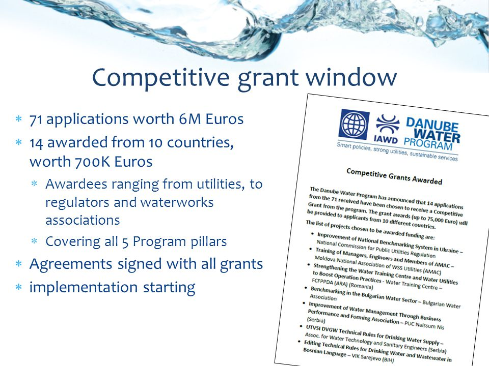71 applications worth 6M Euros 14 awarded from 10 countries, worth 700K Euros Awardees ranging from utilities, to regulators and waterworks associations Covering all 5 Program pillars Agreements signed with all grants implementation starting Competitive grant window
