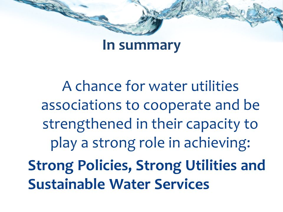 A chance for water utilities associations to cooperate and be strengthened in their capacity to play a strong role in achieving: Strong Policies, Strong Utilities and Sustainable Water Services In summary