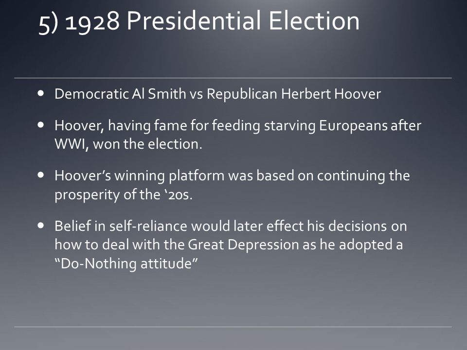 5) 1928 Presidential Election Democratic Al Smith vs Republican Herbert Hoover Hoover, having fame for feeding starving Europeans after WWI, won the election.
