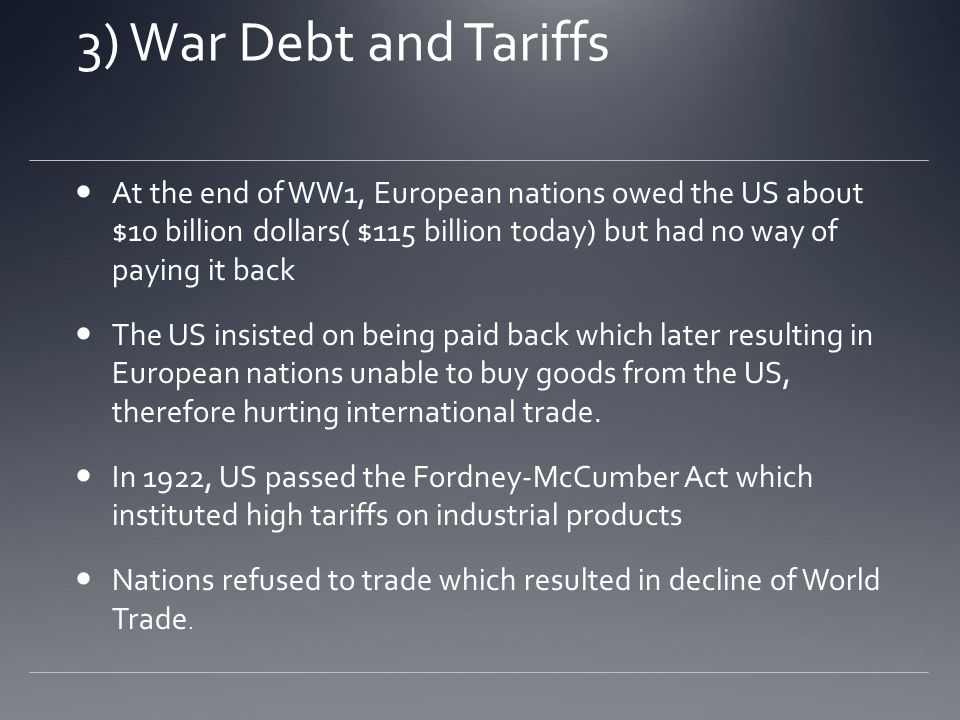3) War Debt and Tariffs At the end of WW1, European nations owed the US about $10 billion dollars( $115 billion today) but had no way of paying it back The US insisted on being paid back which later resulting in European nations unable to buy goods from the US, therefore hurting international trade.