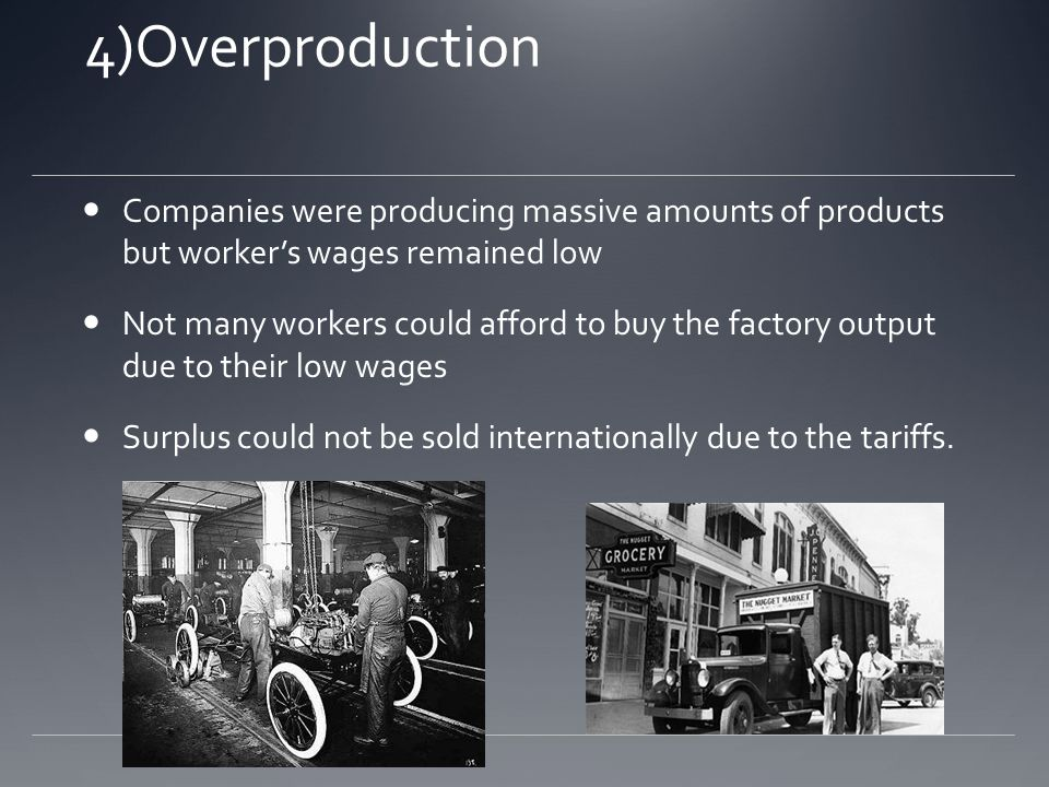 4)Overproduction Companies were producing massive amounts of products but workers wages remained low Not many workers could afford to buy the factory output due to their low wages Surplus could not be sold internationally due to the tariffs.