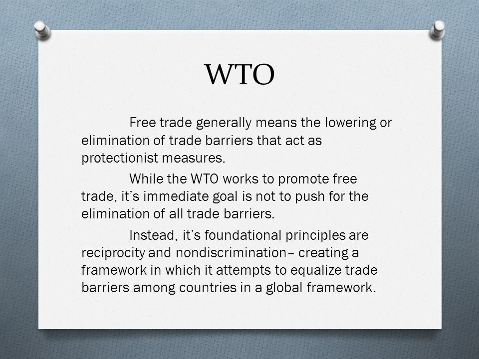 WTO Free trade generally means the lowering or elimination of trade barriers that act as protectionist measures.