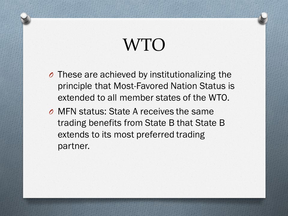 WTO O These are achieved by institutionalizing the principle that Most-Favored Nation Status is extended to all member states of the WTO.