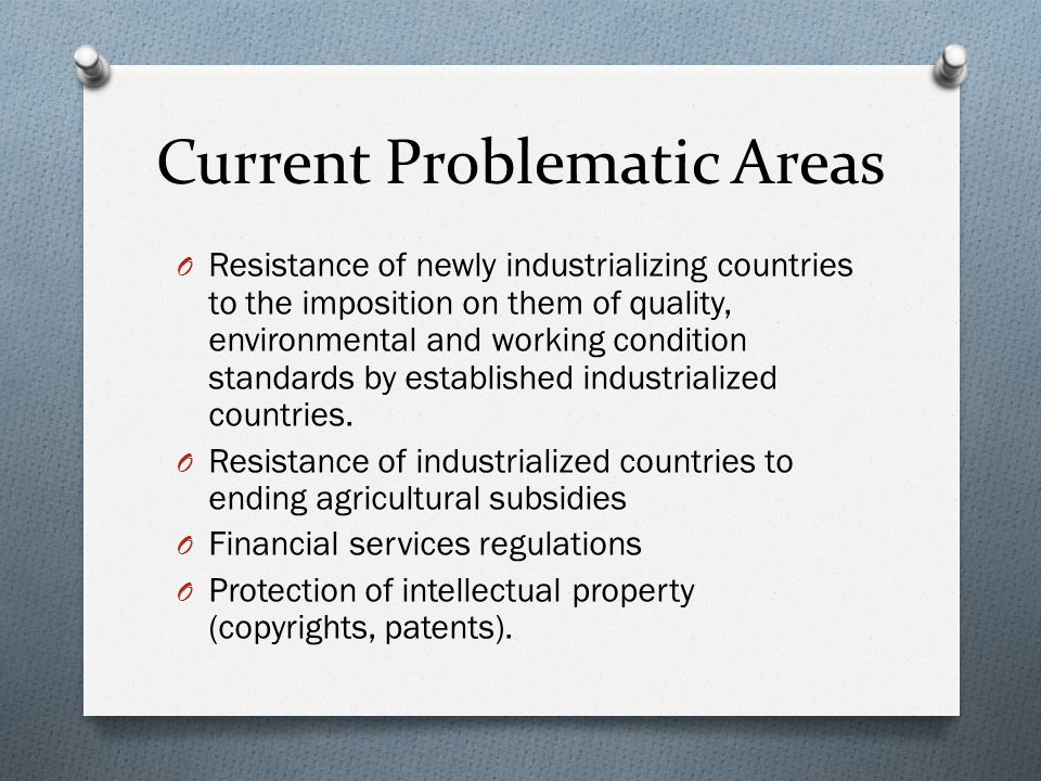 Current Problematic Areas O Resistance of newly industrializing countries to the imposition on them of quality, environmental and working condition standards by established industrialized countries.