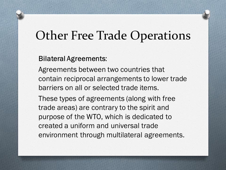 Other Free Trade Operations Bilateral Agreements: Agreements between two countries that contain reciprocal arrangements to lower trade barriers on all or selected trade items.