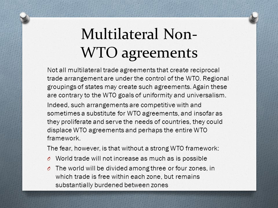 Multilateral Non- WTO agreements Not all multilateral trade agreements that create reciprocal trade arrangement are under the control of the WTO.