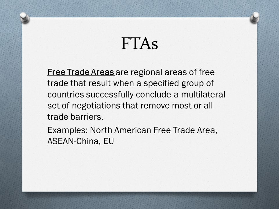 FTAs Free Trade Areas are regional areas of free trade that result when a specified group of countries successfully conclude a multilateral set of negotiations that remove most or all trade barriers.