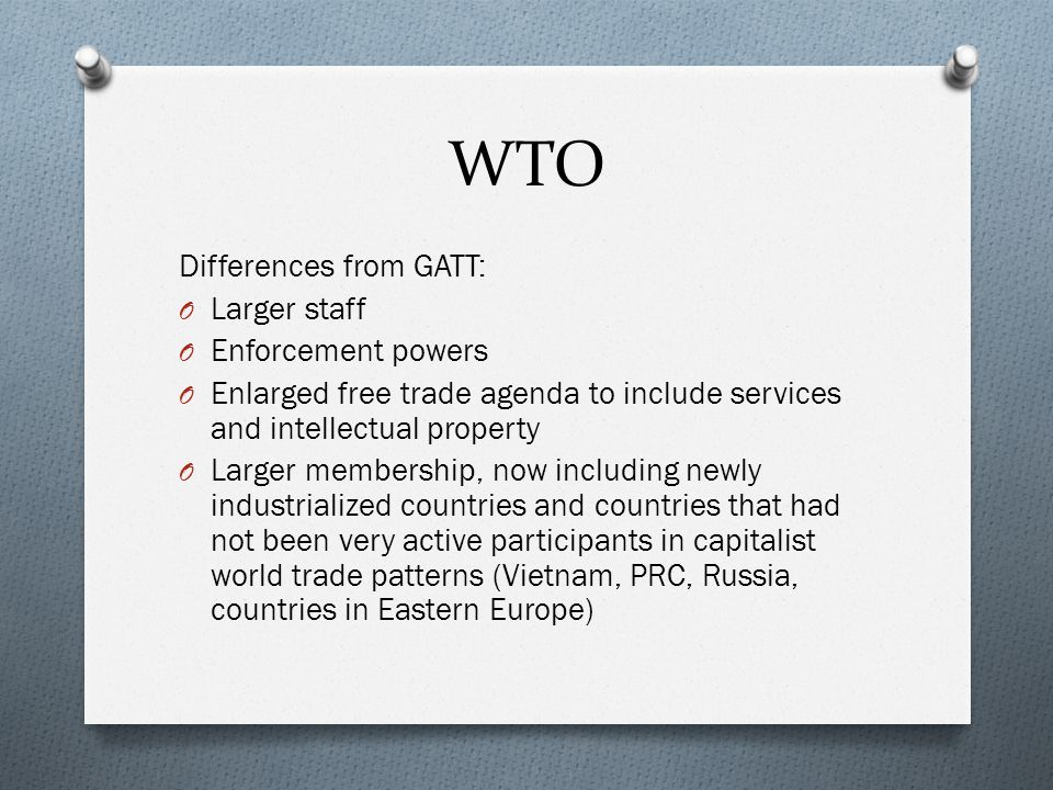 WTO Differences from GATT: O Larger staff O Enforcement powers O Enlarged free trade agenda to include services and intellectual property O Larger membership, now including newly industrialized countries and countries that had not been very active participants in capitalist world trade patterns (Vietnam, PRC, Russia, countries in Eastern Europe)