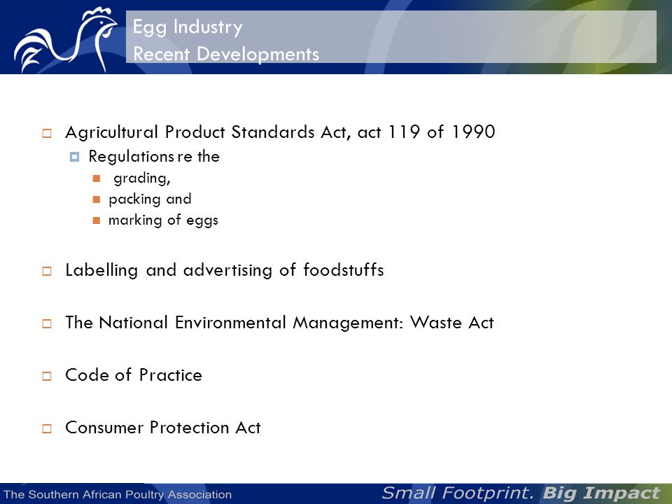 Egg Industry Recent Developments Agricultural Product Standards Act, act 119 of 1990 Regulations re the grading, packing and marking of eggs Labelling and advertising of foodstuffs The National Environmental Management: Waste Act Code of Practice Consumer Protection Act