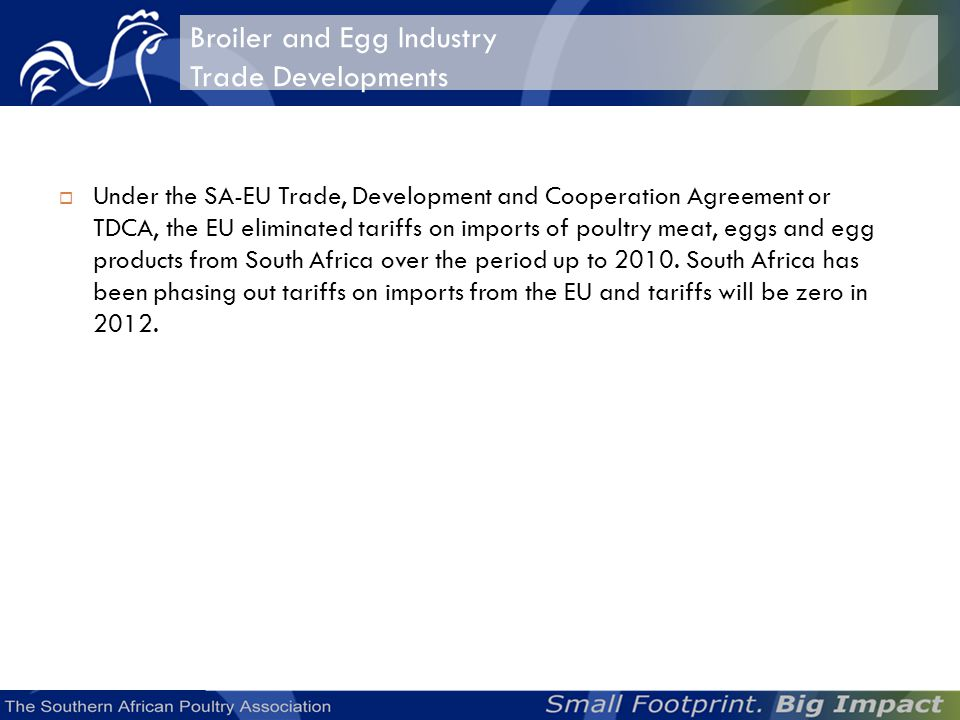 Broiler and Egg Industry Trade Developments Under the SA-EU Trade, Development and Cooperation Agreement or TDCA, the EU eliminated tariffs on imports of poultry meat, eggs and egg products from South Africa over the period up to 2010.