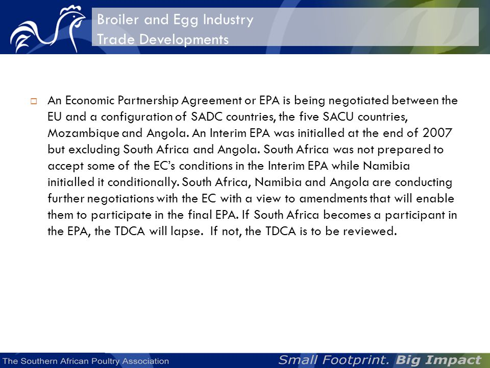 Broiler and Egg Industry Trade Developments An Economic Partnership Agreement or EPA is being negotiated between the EU and a configuration of SADC countries, the five SACU countries, Mozambique and Angola.