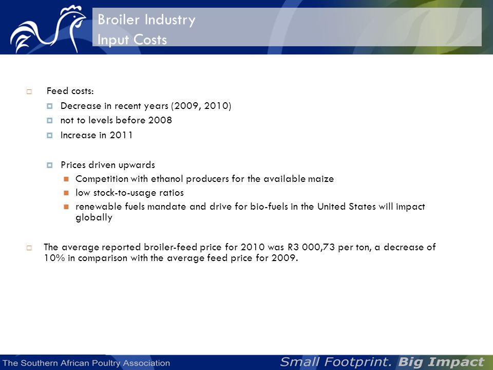 Broiler Industry Input Costs Feed costs: Decrease in recent years (2009, 2010) not to levels before 2008 Increase in 2011 Prices driven upwards Competition with ethanol producers for the available maize low stock-to-usage ratios renewable fuels mandate and drive for bio-fuels in the United States will impact globally The average reported broiler-feed price for 2010 was R3 000,73 per ton, a decrease of 10% in comparison with the average feed price for 2009.