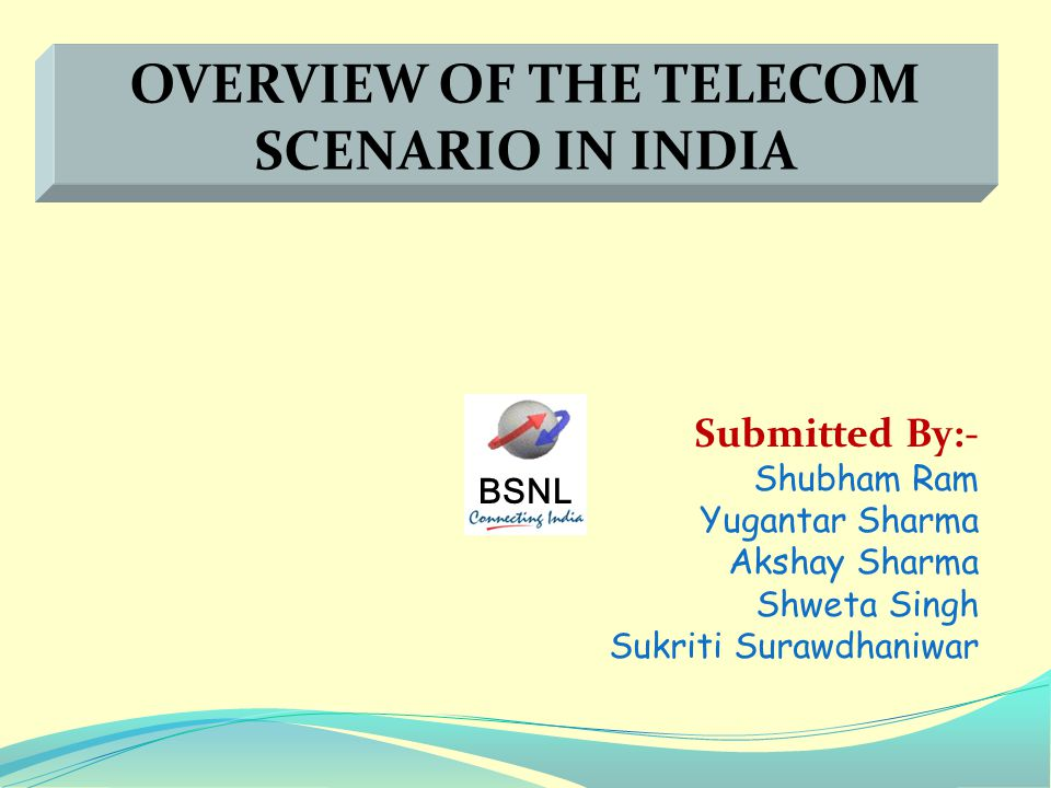 BSNL Submitted By:- Shubham Ram Yugantar Sharma Akshay Sharma Shweta Singh Sukriti Surawdhaniwar OVERVIEW OF THE TELECOM SCENARIO IN INDIA
