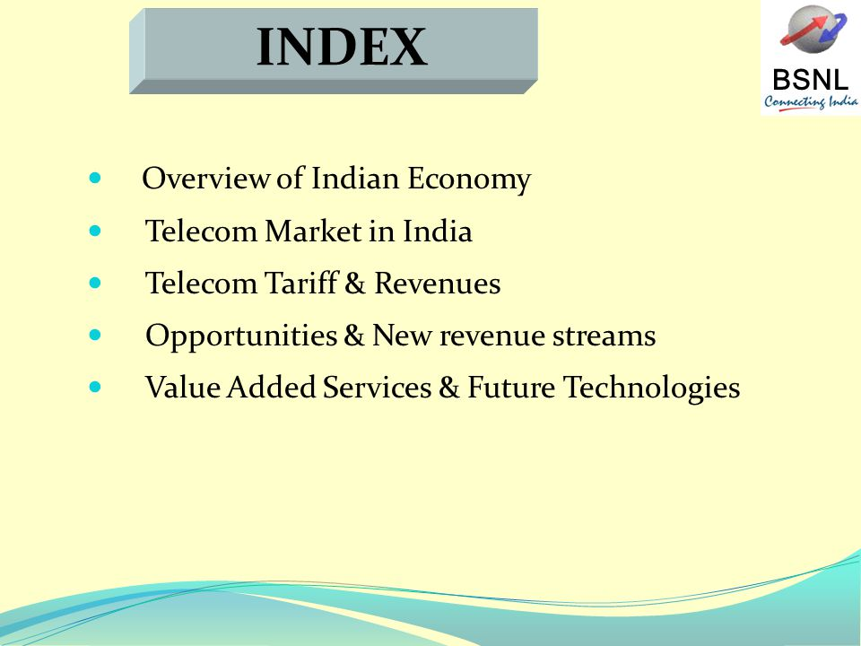 BSNL Overview of Indian Economy Telecom Market in India Telecom Tariff & Revenues Opportunities & New revenue streams Value Added Services & Future Technologies