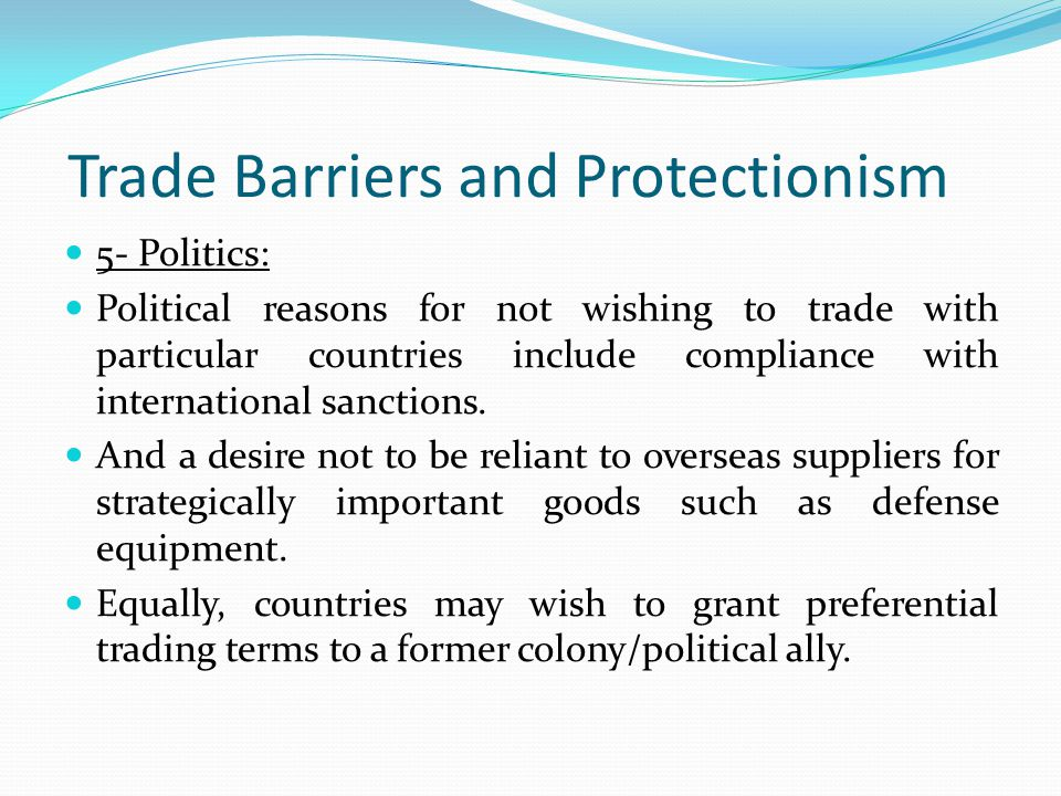 Trade Barriers and Protectionism 5- Politics: Political reasons for not wishing to trade with particular countries include compliance with international sanctions.