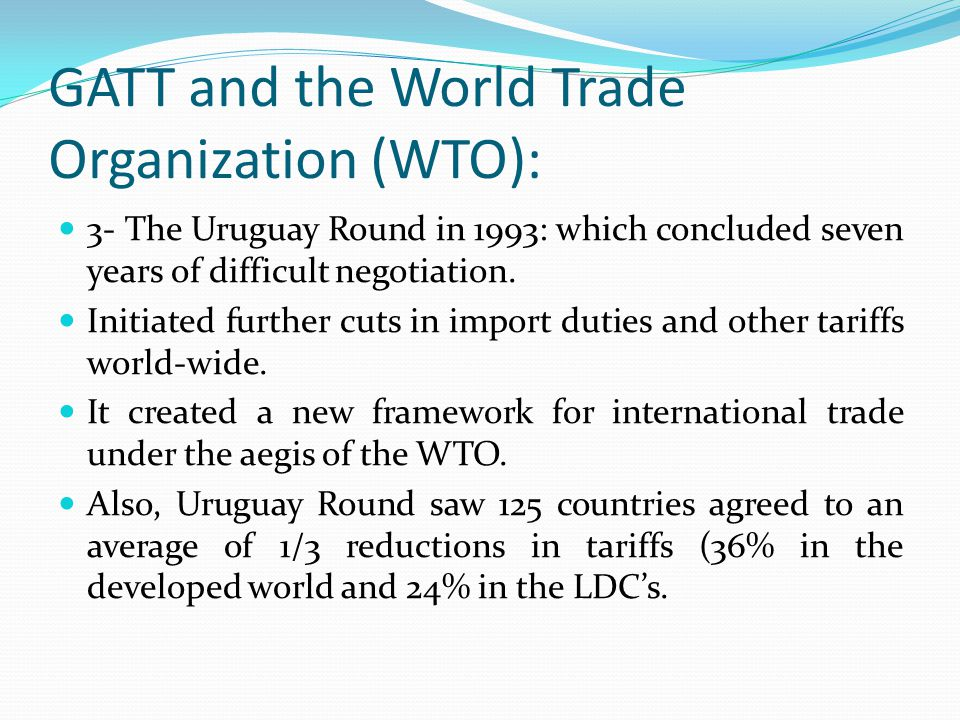 GATT and the World Trade Organization (WTO): 3- The Uruguay Round in 1993: which concluded seven years of difficult negotiation.