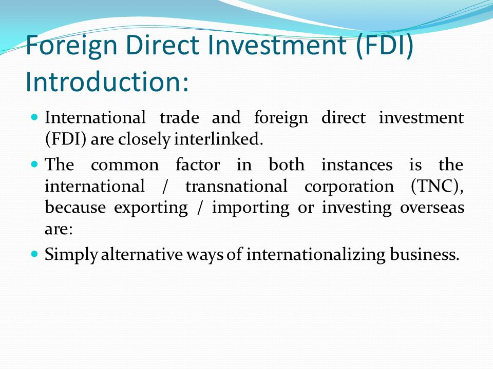 Foreign Direct Investment (FDI) Introduction: International trade and foreign direct investment (FDI) are closely interlinked.