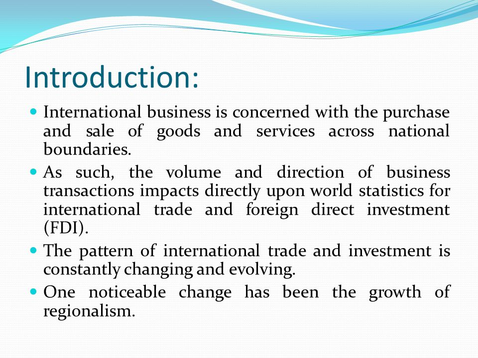 Introduction: International business is concerned with the purchase and sale of goods and services across national boundaries.