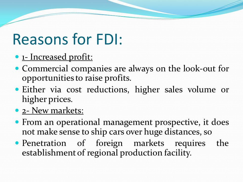 Reasons for FDI: 1- Increased profit: Commercial companies are always on the look-out for opportunities to raise profits.