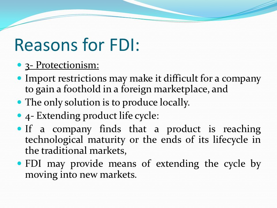 Reasons for FDI: 3- Protectionism: Import restrictions may make it difficult for a company to gain a foothold in a foreign marketplace, and The only solution is to produce locally.