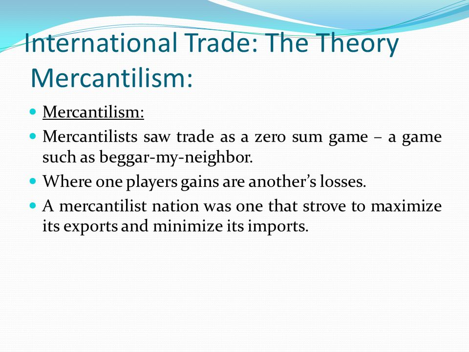 International Trade: The Theory Mercantilism: Mercantilism: Mercantilists saw trade as a zero sum game – a game such as beggar-my-neighbor.