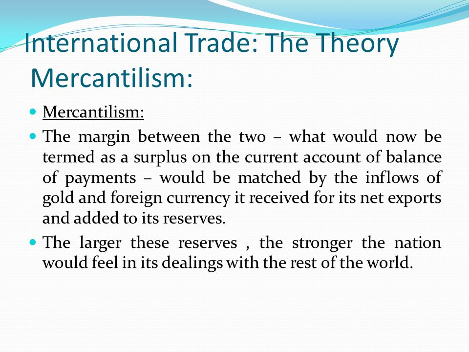 International Trade: The Theory Mercantilism: Mercantilism: The margin between the two – what would now be termed as a surplus on the current account of balance of payments – would be matched by the inflows of gold and foreign currency it received for its net exports and added to its reserves.