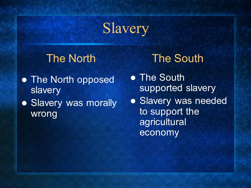 Slavery The North opposed slavery Slavery was morally wrong The South supported slavery Slavery was needed to support the agricultural economy The NorthThe South