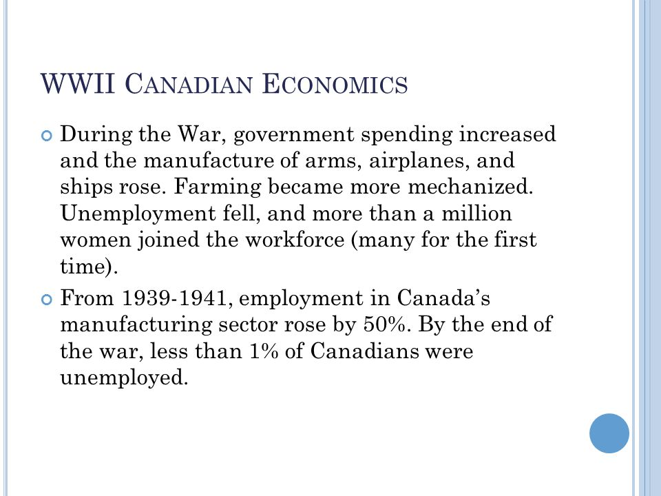 WWII C ANADIAN E CONOMICS During the War, government spending increased and the manufacture of arms, airplanes, and ships rose.