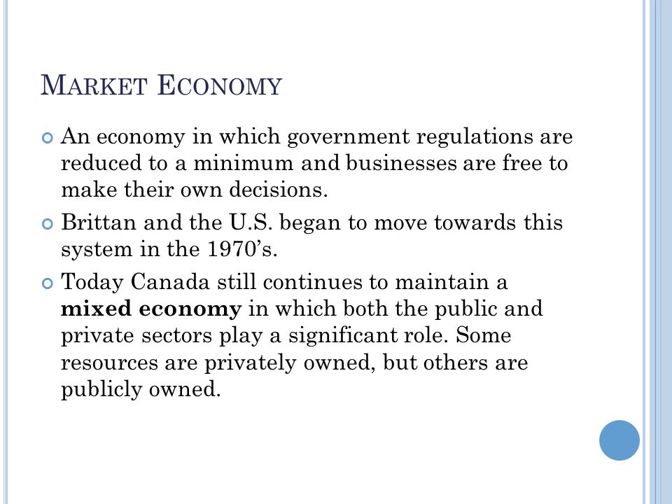 M ARKET E CONOMY An economy in which government regulations are reduced to a minimum and businesses are free to make their own decisions.