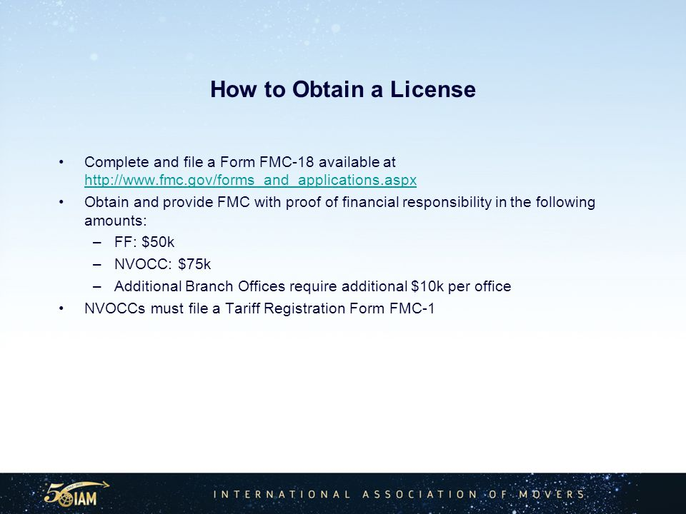 How to Obtain a License Complete and file a Form FMC-18 available at http://www.fmc.gov/forms_and_applications.aspx http://www.fmc.gov/forms_and_applications.aspx Obtain and provide FMC with proof of financial responsibility in the following amounts: –FF: $50k –NVOCC: $75k –Additional Branch Offices require additional $10k per office NVOCCs must file a Tariff Registration Form FMC-1