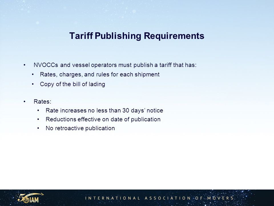 Tariff Publishing Requirements NVOCCs and vessel operators must publish a tariff that has: Rates, charges, and rules for each shipment Copy of the bill of lading Rates: Rate increases no less than 30 days notice Reductions effective on date of publication No retroactive publication