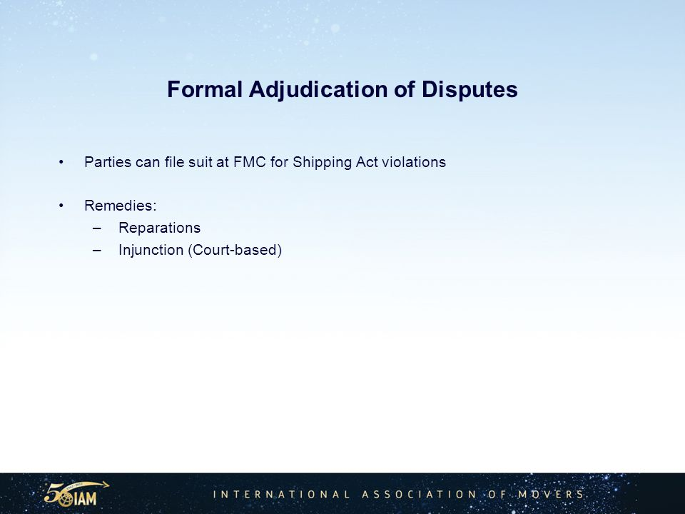 Formal Adjudication of Disputes Parties can file suit at FMC for Shipping Act violations Remedies: – Reparations – Injunction (Court-based)