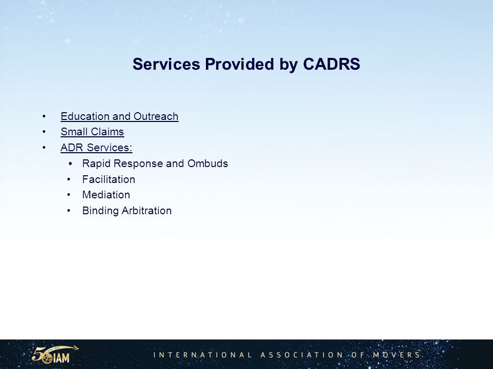 Services Provided by CADRS Education and Outreach Small Claims ADR Services: Rapid Response and Ombuds Facilitation Mediation Binding Arbitration