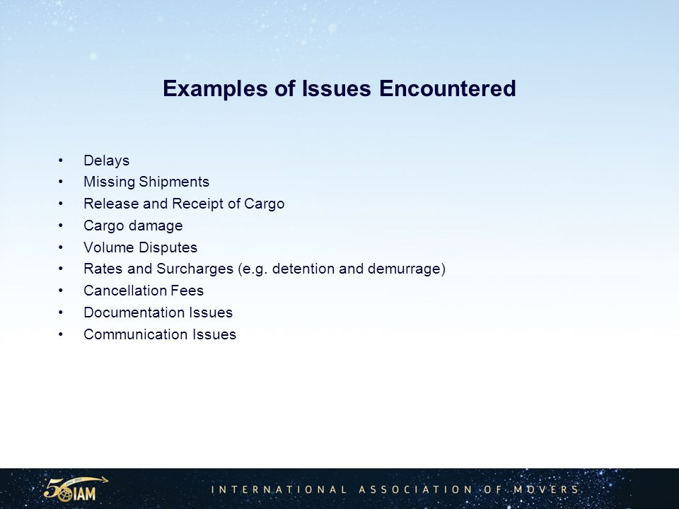 Examples of Issues Encountered Delays Missing Shipments Release and Receipt of Cargo Cargo damage Volume Disputes Rates and Surcharges (e.g.