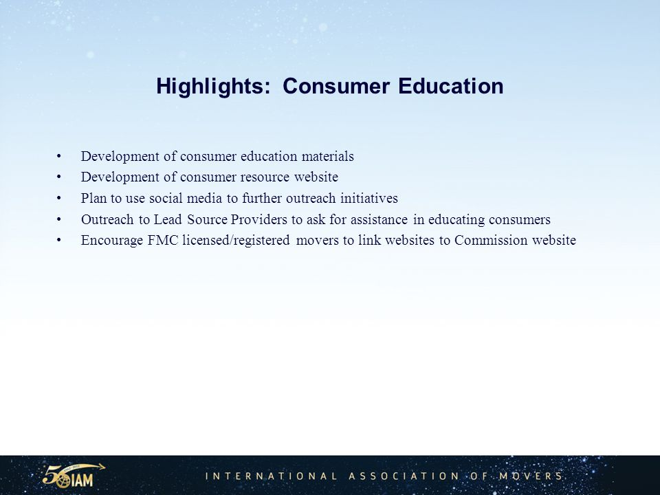 Highlights: Consumer Education Development of consumer education materials Development of consumer resource website Plan to use social media to further outreach initiatives Outreach to Lead Source Providers to ask for assistance in educating consumers Encourage FMC licensed/registered movers to link websites to Commission website