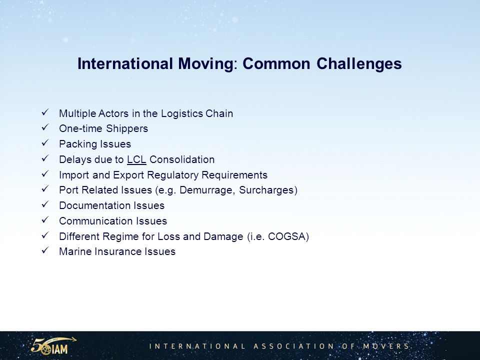 International Moving: Common Challenges Multiple Actors in the Logistics Chain One-time Shippers Packing Issues Delays due to LCL Consolidation Import and Export Regulatory Requirements Port Related Issues (e.g.
