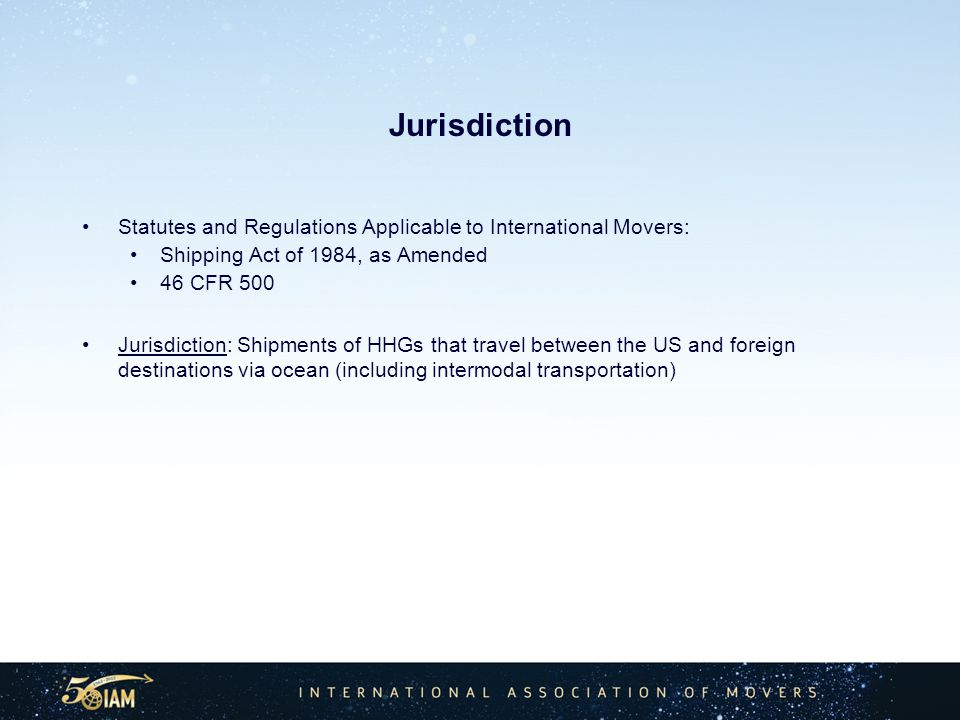 Jurisdiction Statutes and Regulations Applicable to International Movers: Shipping Act of 1984, as Amended 46 CFR 500 Jurisdiction: Shipments of HHGs that travel between the US and foreign destinations via ocean (including intermodal transportation)