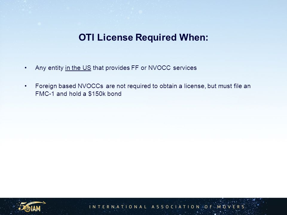 OTI License Required When: Any entity in the US that provides FF or NVOCC services Foreign based NVOCCs are not required to obtain a license, but must file an FMC-1 and hold a $150k bond