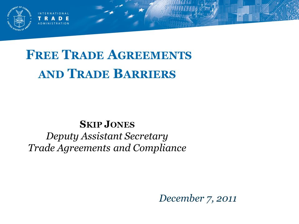 F REE T RADE A GREEMENTS AND T RADE B ARRIERS S KIP J ONES Deputy Assistant Secretary Trade Agreements and Compliance December 7, 2011