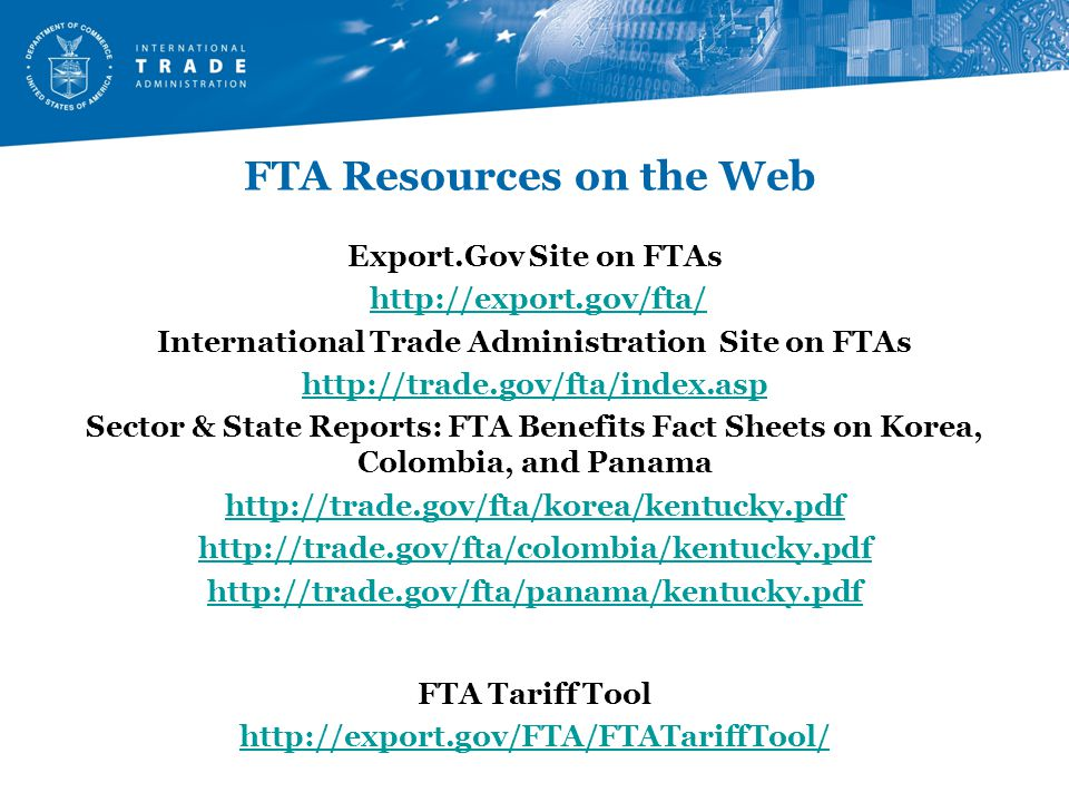 FTA Resources on the Web Export.Gov Site on FTAs http://export.gov/fta/ International Trade Administration Site on FTAs http://trade.gov/fta/index.asp Sector & State Reports: FTA Benefits Fact Sheets on Korea, Colombia, and Panama http://trade.gov/fta/korea/kentucky.pdf http://trade.gov/fta/colombia/kentucky.pdf http://trade.gov/fta/panama/kentucky.pdf FTA Tariff Tool http://export.gov/FTA/FTATariffTool/