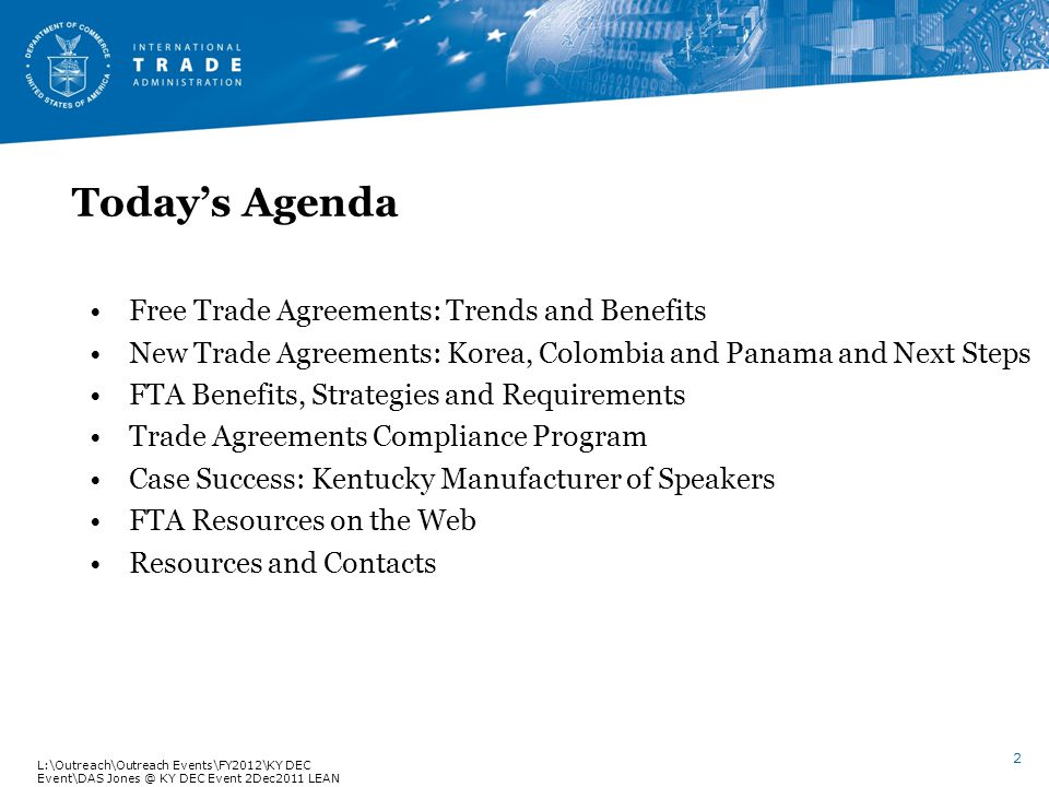 Todays Agenda Free Trade Agreements: Trends and Benefits New Trade Agreements: Korea, Colombia and Panama and Next Steps FTA Benefits, Strategies and Requirements Trade Agreements Compliance Program Case Success: Kentucky Manufacturer of Speakers FTA Resources on the Web Resources and Contacts 2 L:\Outreach\Outreach Events\FY2012\KY DEC Event\DAS Jones @ KY DEC Event 2Dec2011 LEAN V.6.fs rev.