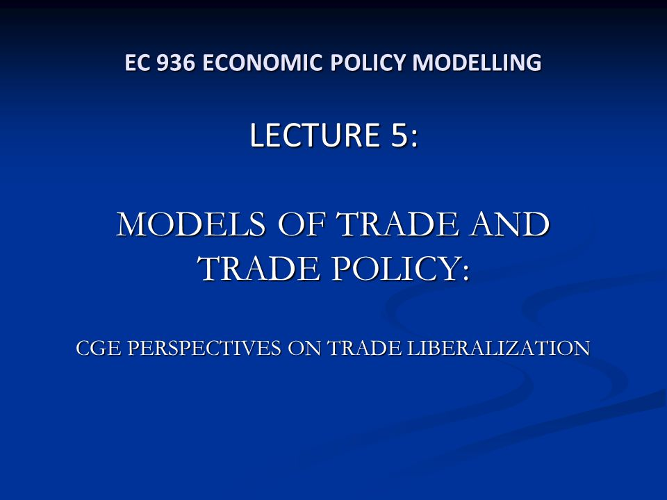 EC 936 ECONOMIC POLICY MODELLING LECTURE 5: MODELS OF TRADE AND TRADE POLICY: CGE PERSPECTIVES ON TRADE LIBERALIZATION