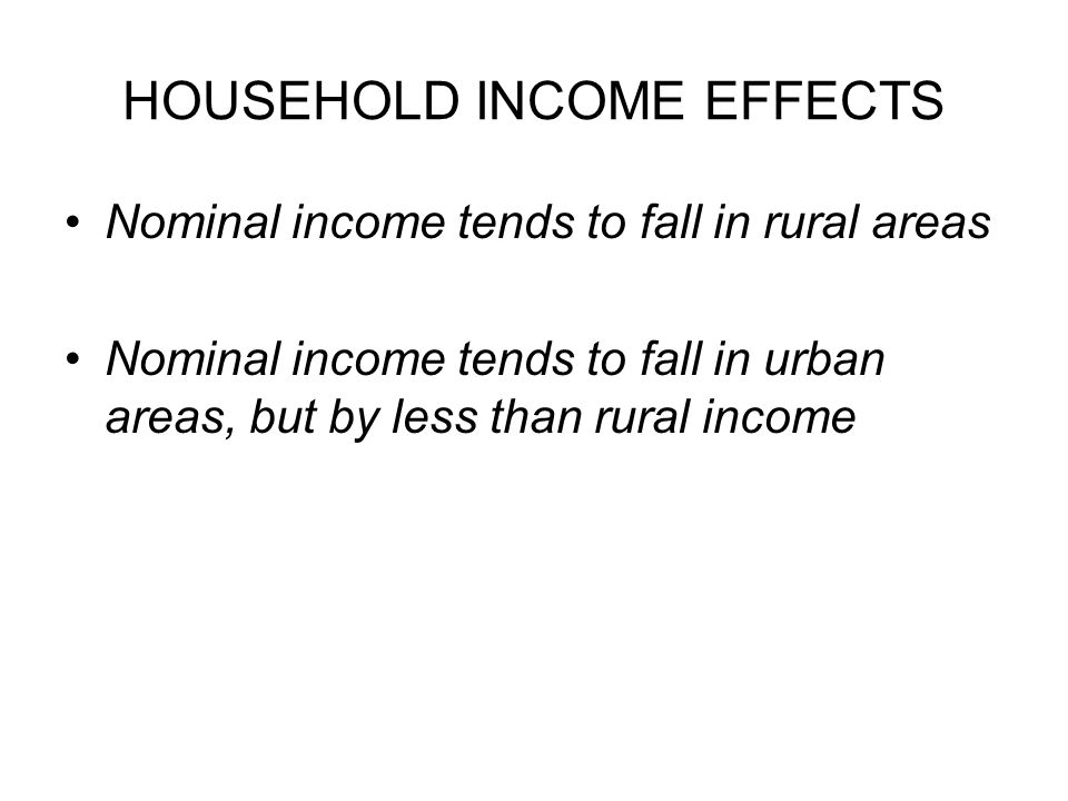 HOUSEHOLD INCOME EFFECTS Nominal income tends to fall in rural areas Nominal income tends to fall in urban areas, but by less than rural income