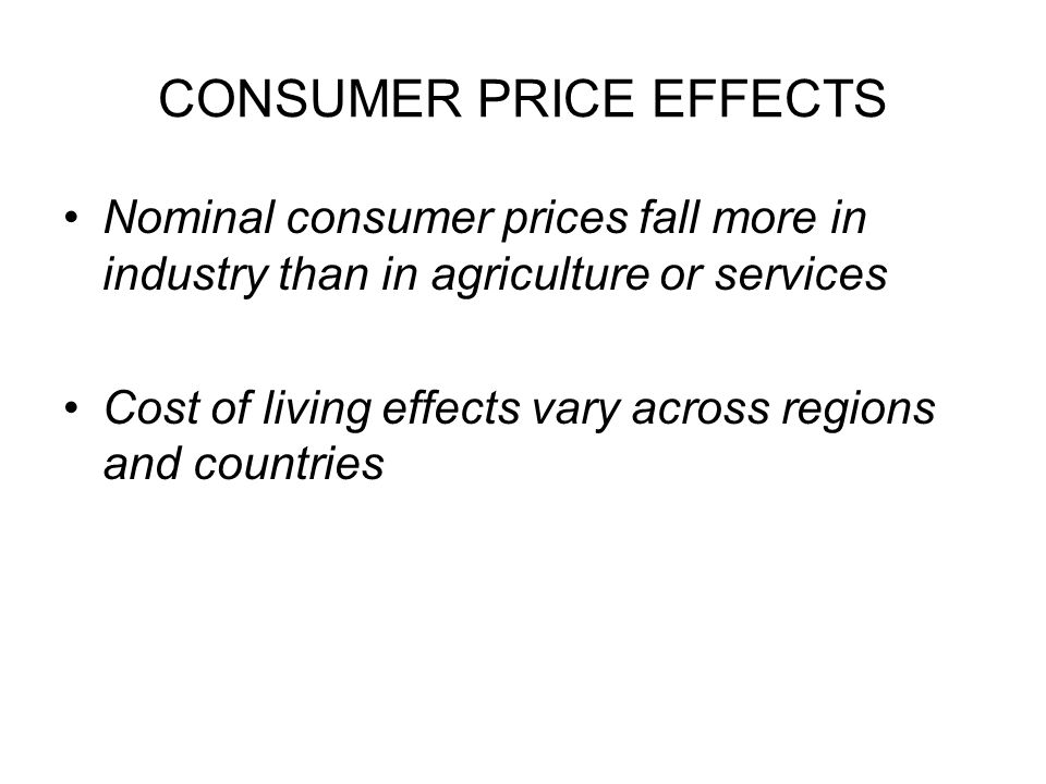 CONSUMER PRICE EFFECTS Nominal consumer prices fall more in industry than in agriculture or services Cost of living effects vary across regions and countries