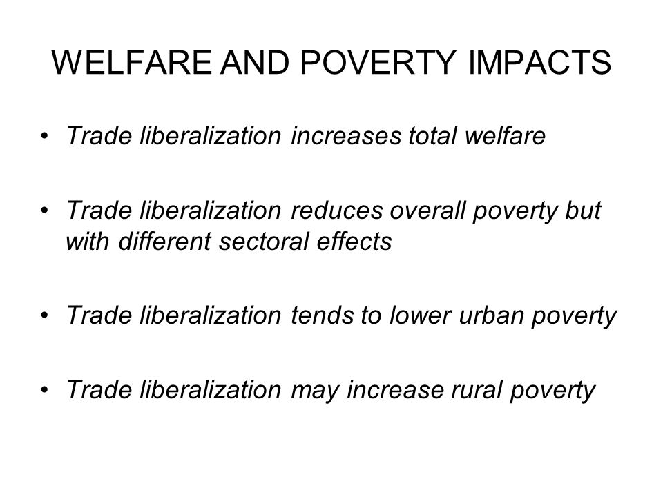 WELFARE AND POVERTY IMPACTS Trade liberalization increases total welfare Trade liberalization reduces overall poverty but with different sectoral effects Trade liberalization tends to lower urban poverty Trade liberalization may increase rural poverty