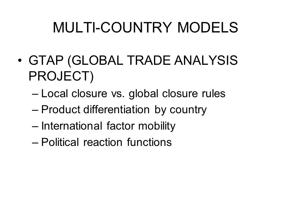 MULTI-COUNTRY MODELS GTAP (GLOBAL TRADE ANALYSIS PROJECT) –Local closure vs.