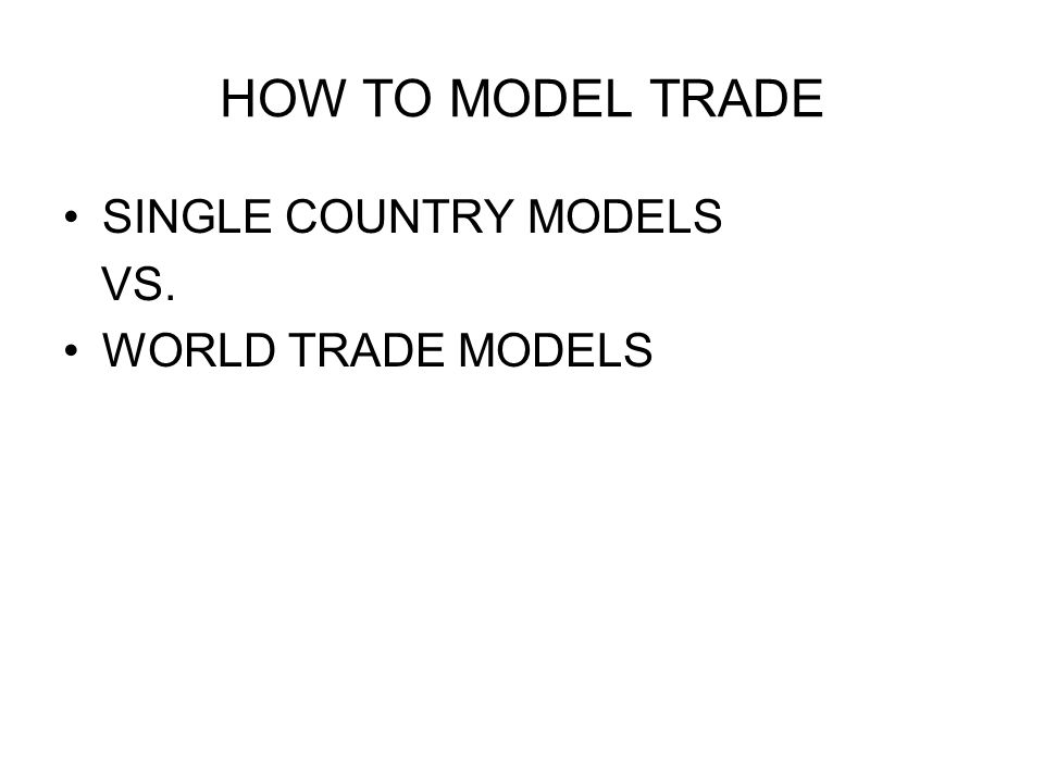 HOW TO MODEL TRADE SINGLE COUNTRY MODELS VS. WORLD TRADE MODELS