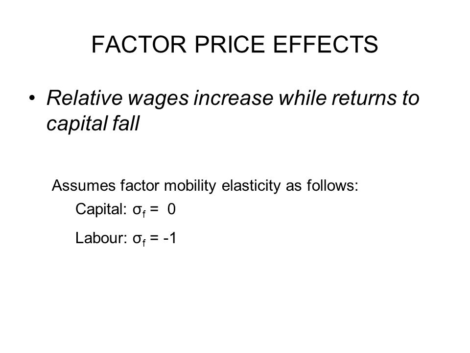 FACTOR PRICE EFFECTS Relative wages increase while returns to capital fall Assumes factor mobility elasticity as follows: Capital: σ f = 0 Labour: σ f = -1